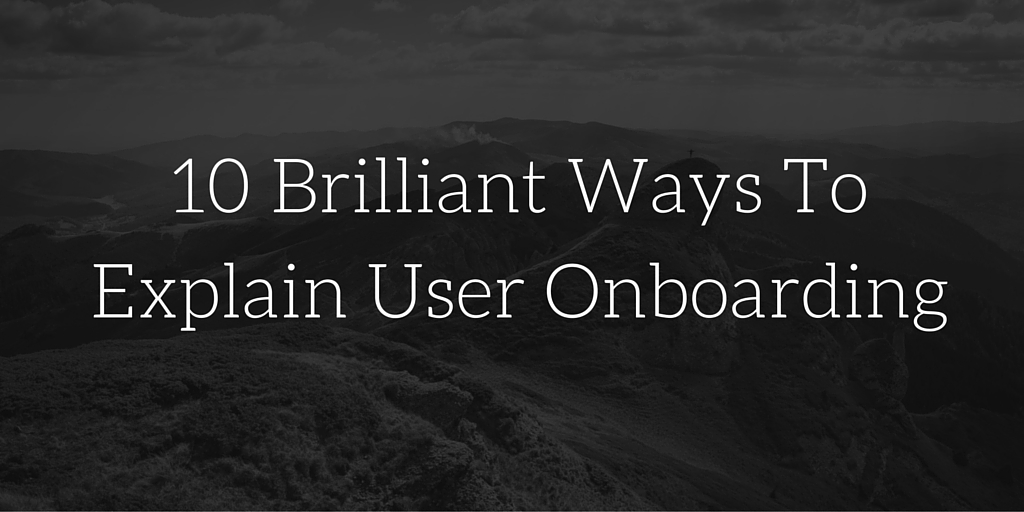 Fc96c45c8ddb5509cd15bb883c8a95b8b573ed0e 10 brilliant ways to explain user onboarding